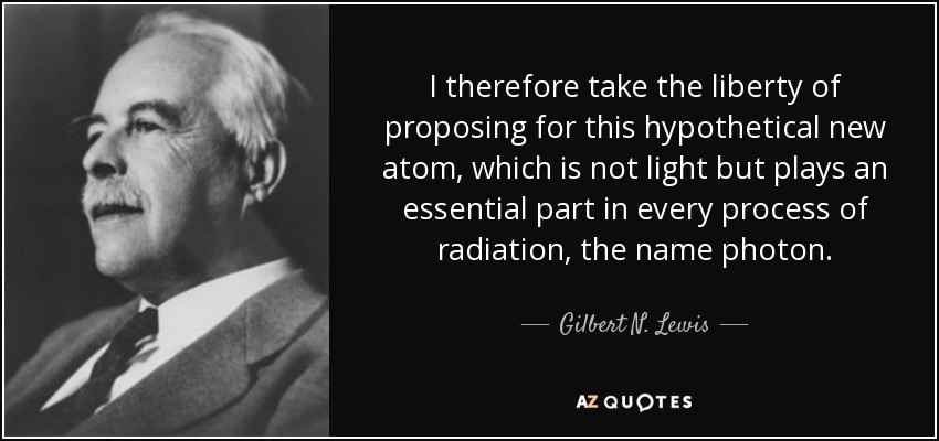 I therefore take the liberty of proposing for this hypothetical new atom, which is not light but plays an essential part in every process of radiation, the name photon. - Gilbert N. Lewis