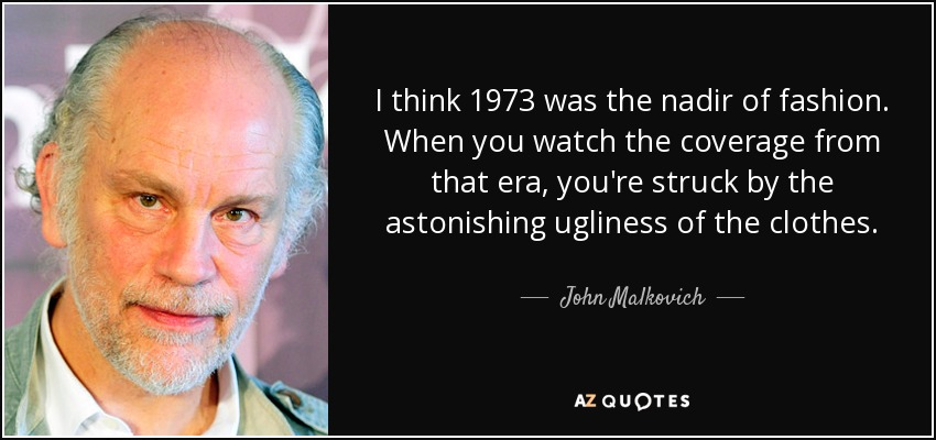 I think 1973 was the nadir of fashion. When you watch the coverage from that era, you're struck by the astonishing ugliness of the clothes. - John Malkovich
