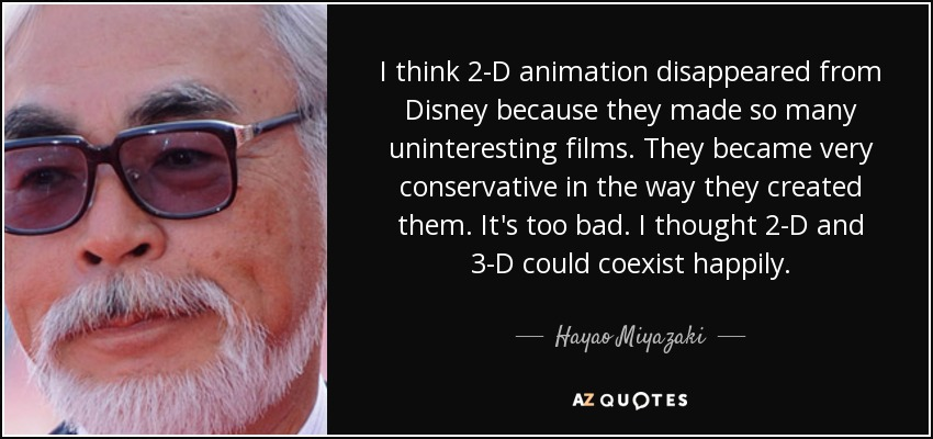 I think 2-D animation disappeared from Disney because they made so many uninteresting films. They became very conservative in the way they created them. It's too bad. I thought 2-D and 3-D could coexist happily. - Hayao Miyazaki