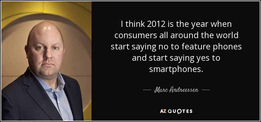 I think 2012 is the year when consumers all around the world start saying no to feature phones and start saying yes to smartphones. - Marc Andreessen