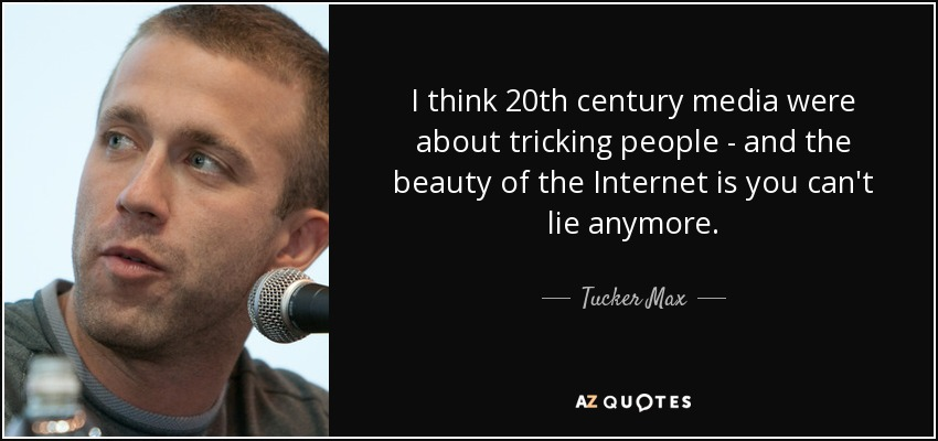 I think 20th century media were about tricking people - and the beauty of the Internet is you can't lie anymore. - Tucker Max