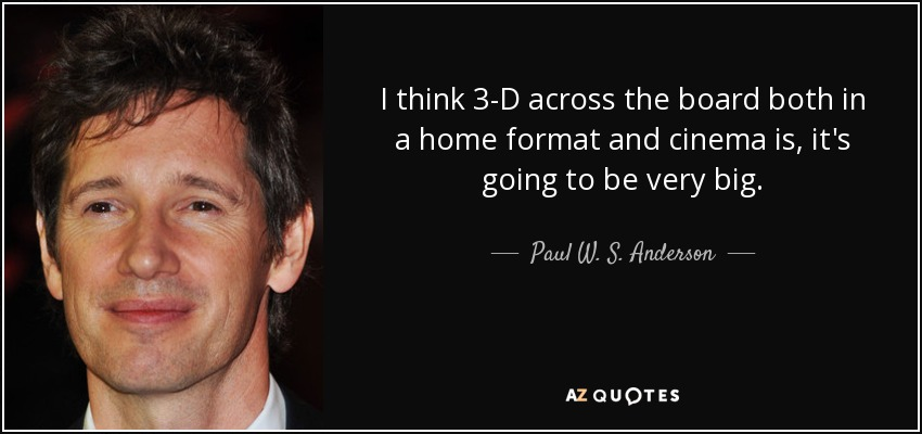 I think 3-D across the board both in a home format and cinema is, it's going to be very big. - Paul W. S. Anderson