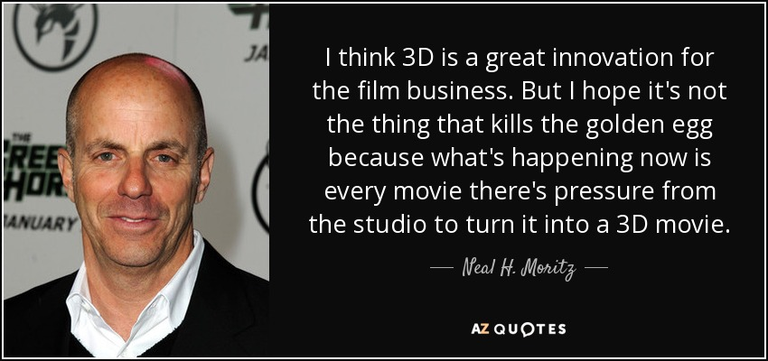I think 3D is a great innovation for the film business. But I hope it's not the thing that kills the golden egg because what's happening now is every movie there's pressure from the studio to turn it into a 3D movie. - Neal H. Moritz