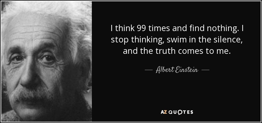 I think 99 times and find nothing. I stop thinking, swim in the silence, and the truth comes to me. - Albert Einstein
