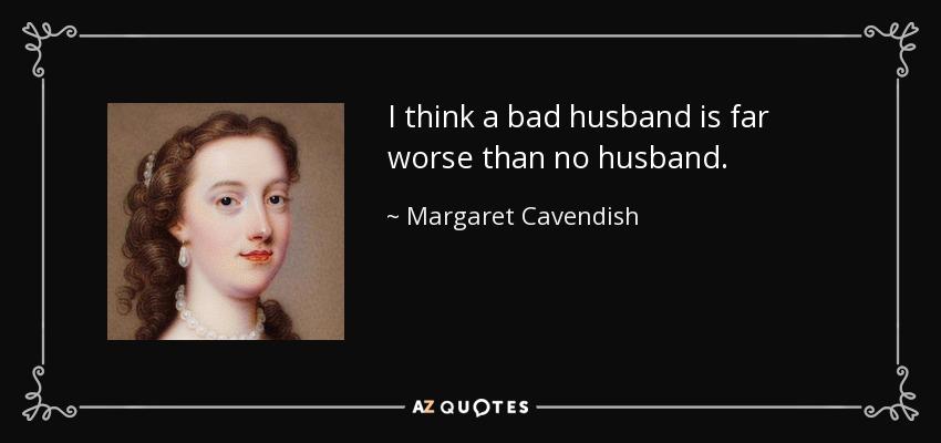 I think a bad husband is far worse than no husband. - Margaret Cavendish