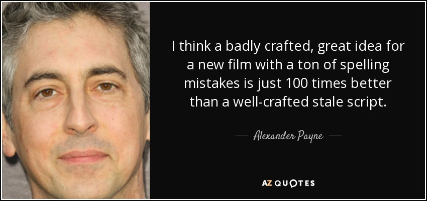 I think a badly crafted, great idea for a new film with a ton of spelling mistakes is just 100 times better than a well-crafted stale script. - Alexander Payne