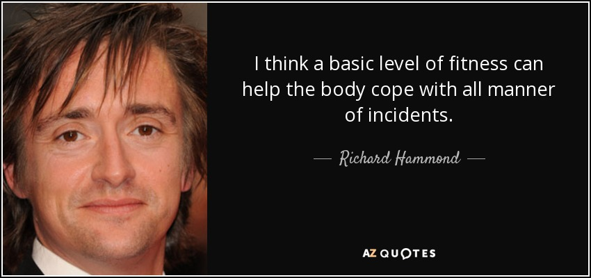 I think a basic level of fitness can help the body cope with all manner of incidents. - Richard Hammond