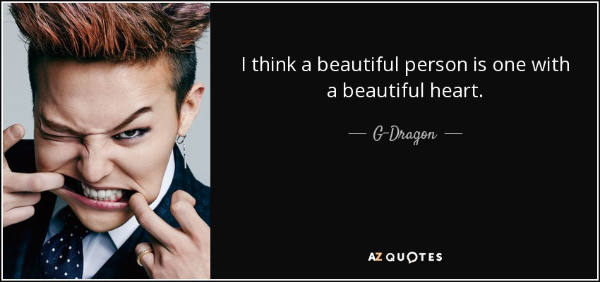 I think a beautiful person is one with a beautiful heart. - G-Dragon