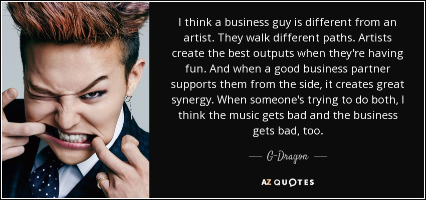 I think a business guy is different from an artist. They walk different paths. Artists create the best outputs when they're having fun. And when a good business partner supports them from the side, it creates great synergy. When someone's trying to do both, I think the music gets bad and the business gets bad, too. - G-Dragon