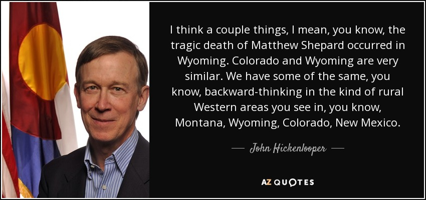 I think a couple things, I mean, you know, the tragic death of Matthew Shepard occurred in Wyoming. Colorado and Wyoming are very similar. We have some of the same, you know, backward-thinking in the kind of rural Western areas you see in, you know, Montana, Wyoming, Colorado, New Mexico. - John Hickenlooper