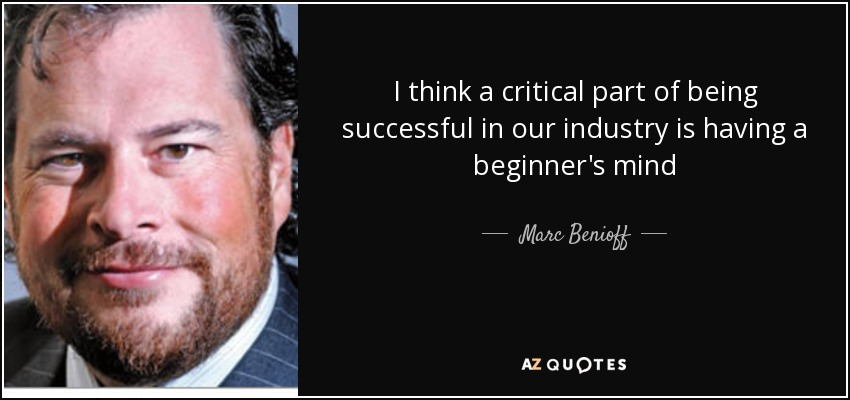 I think a critical part of being successful in our industry is having a beginner's mind - Marc Benioff