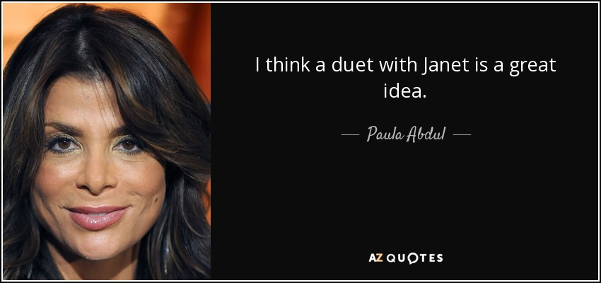I think a duet with Janet is a great idea. - Paula Abdul