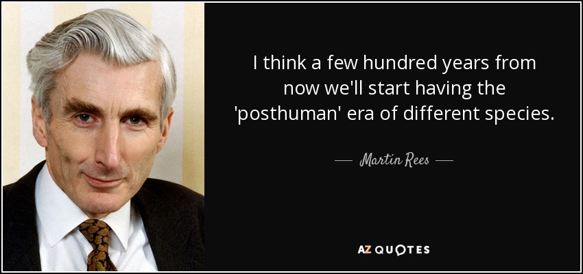 I think a few hundred years from now we'll start having the 'posthuman' era of different species. - Martin Rees