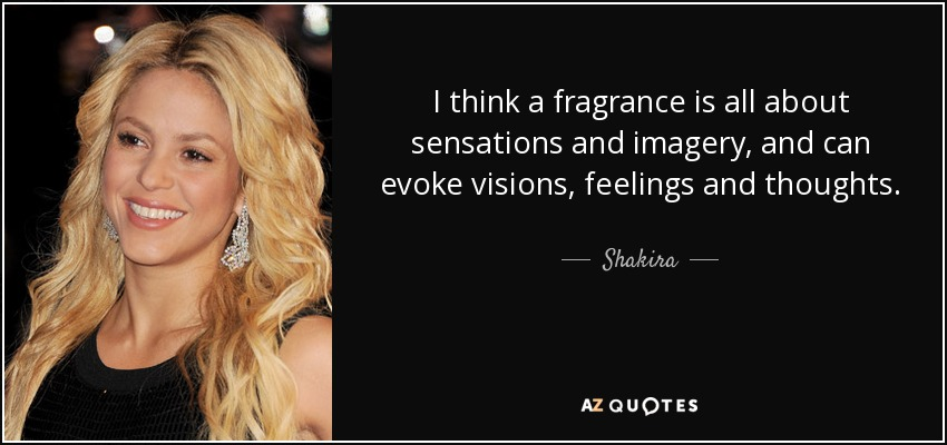 I think a fragrance is all about sensations and imagery, and can evoke visions, feelings and thoughts. - Shakira