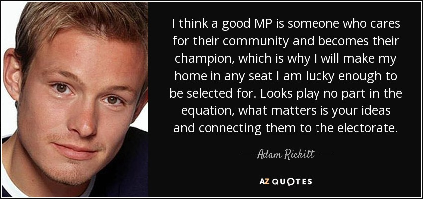 I think a good MP is someone who cares for their community and becomes their champion, which is why I will make my home in any seat I am lucky enough to be selected for. Looks play no part in the equation, what matters is your ideas and connecting them to the electorate. - Adam Rickitt