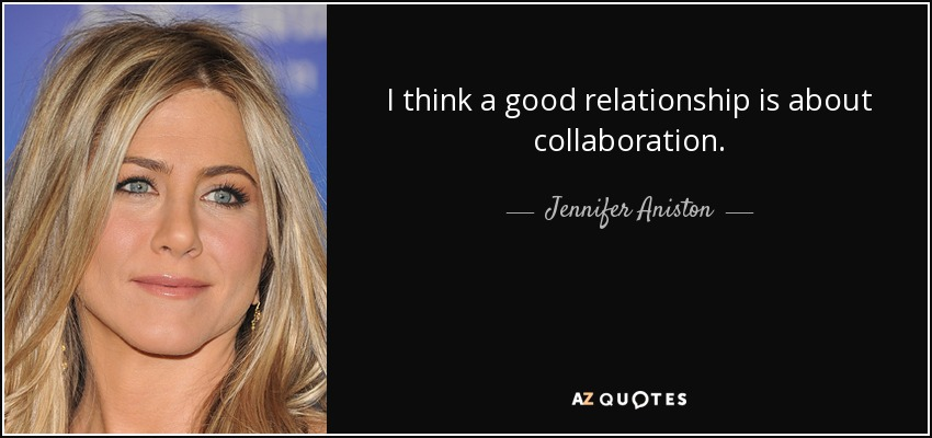 I think a good relationship is about collaboration. - Jennifer Aniston