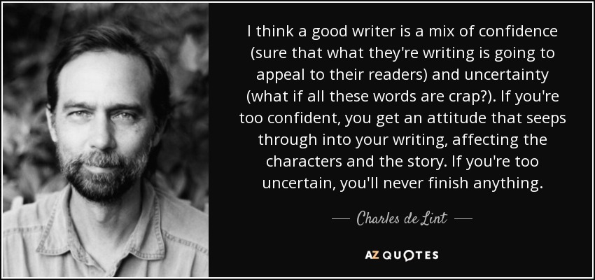 I think a good writer is a mix of confidence (sure that what they're writing is going to appeal to their readers) and uncertainty (what if all these words are crap?). If you're too confident, you get an attitude that seeps through into your writing, affecting the characters and the story. If you're too uncertain, you'll never finish anything. - Charles de Lint