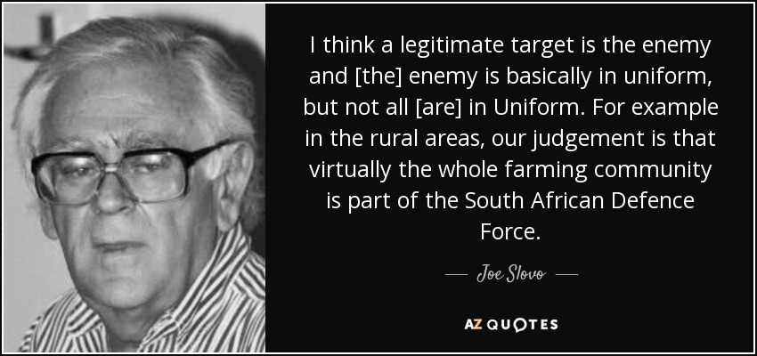 I think a legitimate target is the enemy and [the] enemy is basically in uniform, but not all [are] in Uniform. For example in the rural areas, our judgement is that virtually the whole farming community is part of the South African Defence Force. - Joe Slovo
