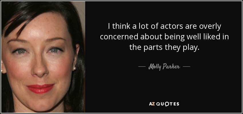 I think a lot of actors are overly concerned about being well liked in the parts they play. - Molly Parker