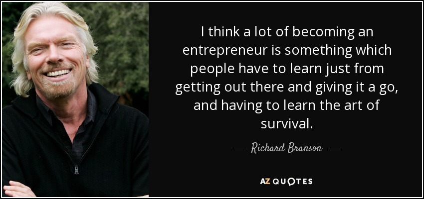 I think a lot of becoming an entrepreneur is something which people have to learn just from getting out there and giving it a go, and having to learn the art of survival. - Richard Branson