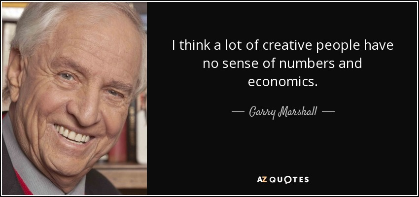 I think a lot of creative people have no sense of numbers and economics. - Garry Marshall