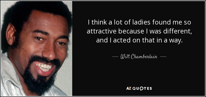 I think a lot of ladies found me so attractive because I was different, and I acted on that in a way. - Wilt Chamberlain