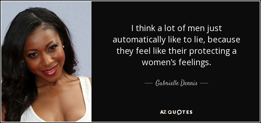 I think a lot of men just automatically like to lie, because they feel like their protecting a women's feelings. - Gabrielle Dennis