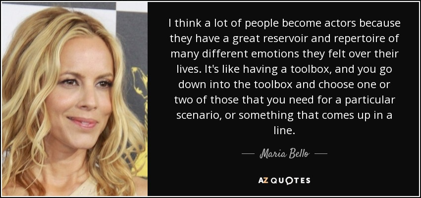 I think a lot of people become actors because they have a great reservoir and repertoire of many different emotions they felt over their lives. It's like having a toolbox, and you go down into the toolbox and choose one or two of those that you need for a particular scenario, or something that comes up in a line. - Maria Bello