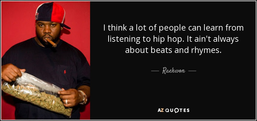 I think a lot of people can learn from listening to hip hop. It ain't always about beats and rhymes. - Raekwon