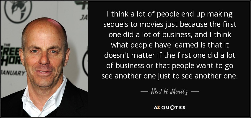 I think a lot of people end up making sequels to movies just because the first one did a lot of business, and I think what people have learned is that it doesn't matter if the first one did a lot of business or that people want to go see another one just to see another one. - Neal H. Moritz