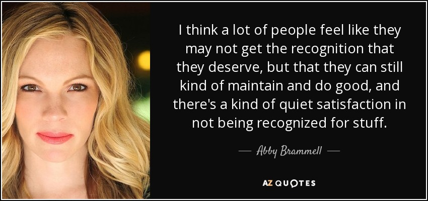 I think a lot of people feel like they may not get the recognition that they deserve, but that they can still kind of maintain and do good, and there's a kind of quiet satisfaction in not being recognized for stuff. - Abby Brammell