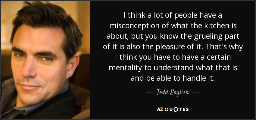I think a lot of people have a misconception of what the kitchen is about, but you know the grueling part of it is also the pleasure of it. That's why I think you have to have a certain mentality to understand what that is and be able to handle it. - Todd English