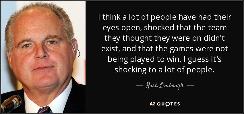 I think a lot of people have had their eyes open, shocked that the team they thought they were on didn't exist, and that the games were not being played to win. I guess it's shocking to a lot of people. - Rush Limbaugh