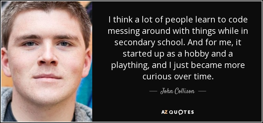 I think a lot of people learn to code messing around with things while in secondary school. And for me, it started up as a hobby and a plaything, and I just became more curious over time. - John Collison