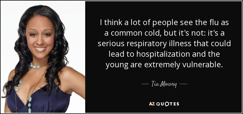 I think a lot of people see the flu as a common cold, but it's not: it's a serious respiratory illness that could lead to hospitalization and the young are extremely vulnerable. - Tia Mowry