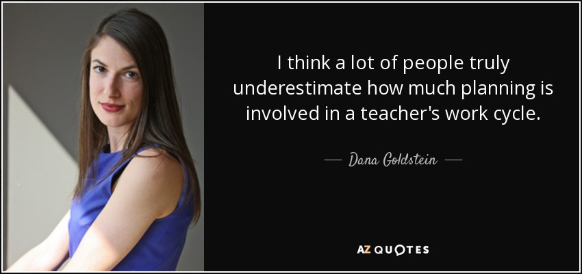 I think a lot of people truly underestimate how much planning is involved in a teacher's work cycle. - Dana Goldstein