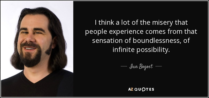 I think a lot of the misery that people experience comes from that sensation of boundlessness, of infinite possibility. - Ian Bogost