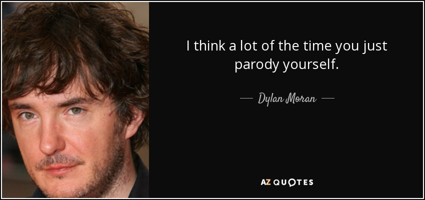 I think a lot of the time you just parody yourself. - Dylan Moran