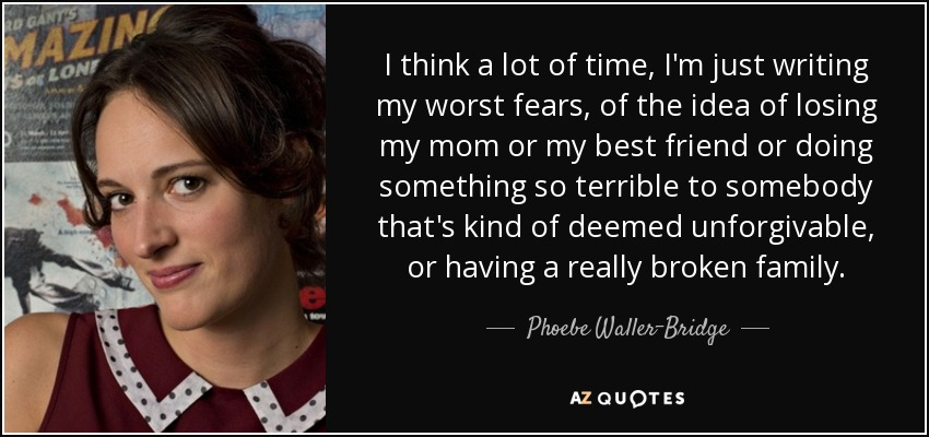 I think a lot of time, I'm just writing my worst fears, of the idea of losing my mom or my best friend or doing something so terrible to somebody that's kind of deemed unforgivable, or having a really broken family. - Phoebe Waller-Bridge