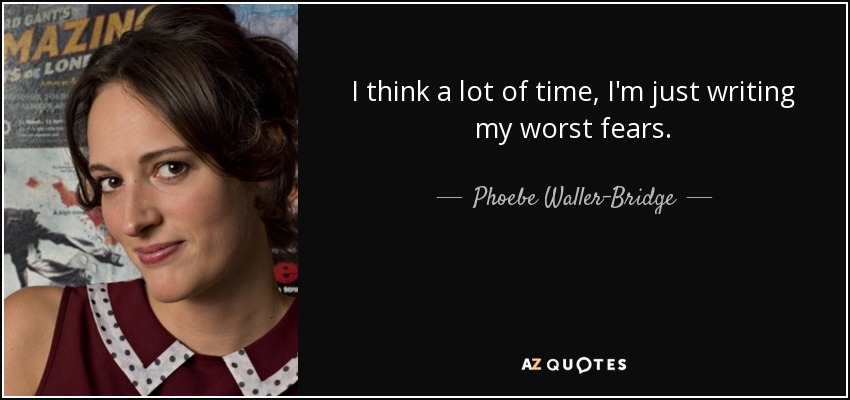 I think a lot of time, I'm just writing my worst fears. - Phoebe Waller-Bridge