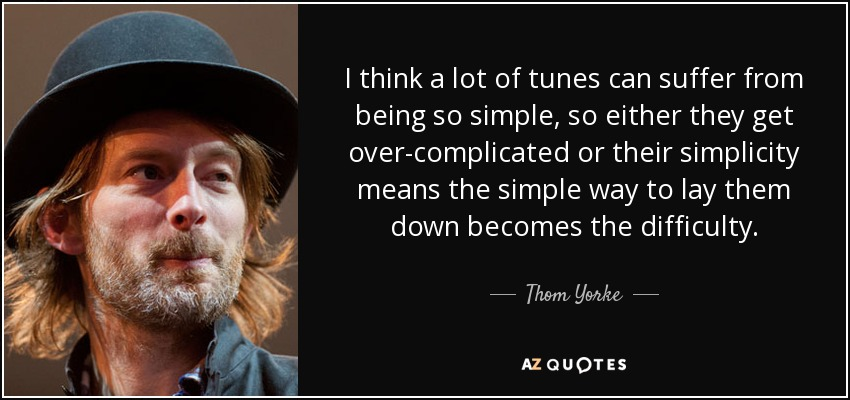 I think a lot of tunes can suffer from being so simple, so either they get over-complicated or their simplicity means the simple way to lay them down becomes the difficulty. - Thom Yorke