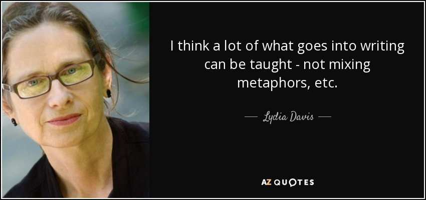 I think a lot of what goes into writing can be taught - not mixing metaphors, etc. - Lydia Davis
