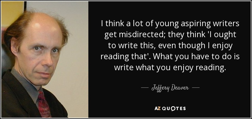 I think a lot of young aspiring writers get misdirected; they think 'I ought to write this, even though I enjoy reading that'. What you have to do is write what you enjoy reading. - Jeffery Deaver
