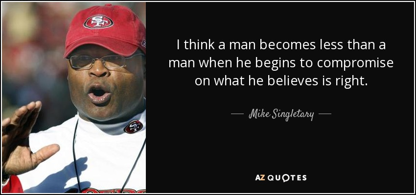 I think a man becomes less than a man when he begins to compromise on what he believes is right. - Mike Singletary