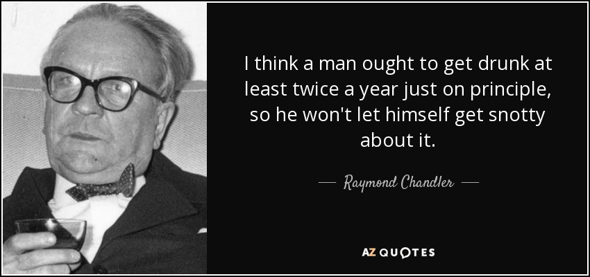 I think a man ought to get drunk at least twice a year just on principle, so he won't let himself get snotty about it. - Raymond Chandler