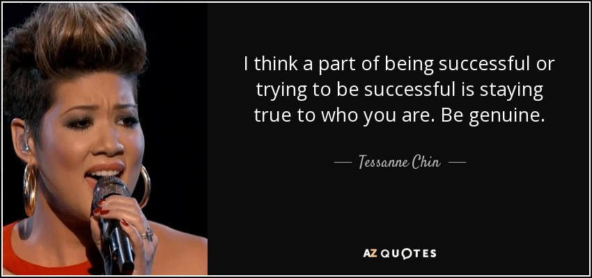 I think a part of being successful or trying to be successful is staying true to who you are. Be genuine. - Tessanne Chin