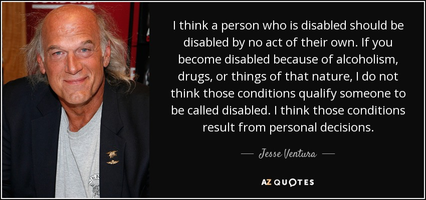 I think a person who is disabled should be disabled by no act of their own. If you become disabled because of alcoholism, drugs, or things of that nature, I do not think those conditions qualify someone to be called disabled. I think those conditions result from personal decisions. - Jesse Ventura