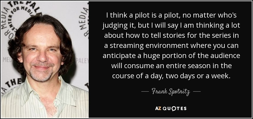 I think a pilot is a pilot, no matter who's judging it, but I will say I am thinking a lot about how to tell stories for the series in a streaming environment where you can anticipate a huge portion of the audience will consume an entire season in the course of a day, two days or a week. - Frank Spotnitz