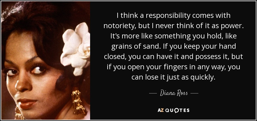 I think a responsibility comes with notoriety, but I never think of it as power. It's more like something you hold, like grains of sand. If you keep your hand closed, you can have it and possess it, but if you open your fingers in any way, you can lose it just as quickly. - Diana Ross