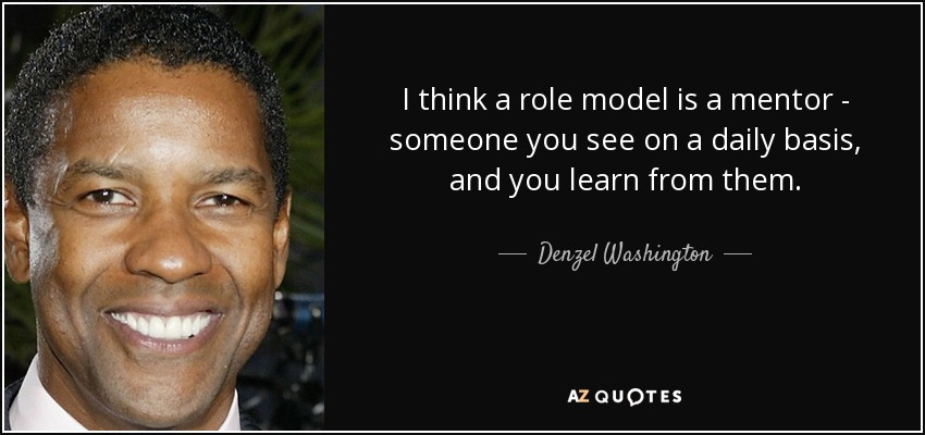 I think a role model is a mentor - someone you see on a daily basis, and you learn from them. - Denzel Washington